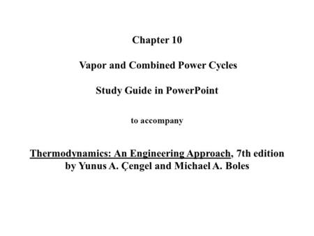 Chapter 10 Vapor and Combined Power Cycles Study Guide in PowerPoint to accompany Thermodynamics: An Engineering Approach, 7th edition by Yunus.