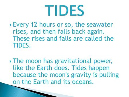  Every 12 hours or so, the seawater rises, and then falls back again. These rises and falls are called the TIDES.  The moon has gravitational power,