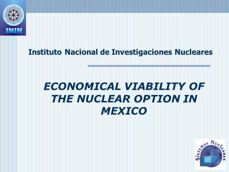 ECONOMICAL VIABILITY OF THE NUCLEAR OPTION IN MEXICO Instituto Nacional de Investigaciones Nucleares.