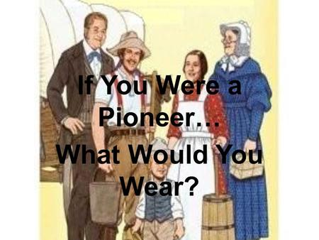 If You Were a Pioneer… What Would You Wear?. Women and girls sewed their own clothing. They wore long dresses that were made out of wool or calico (plain-woven.