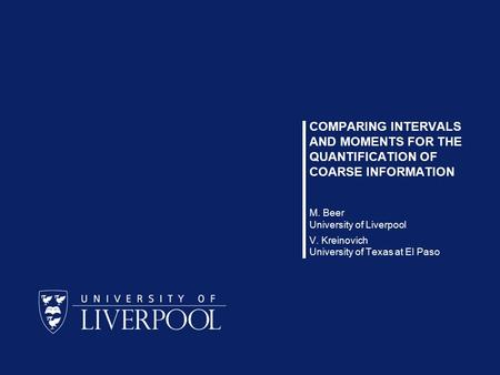 1 / 12 Michael Beer, Vladik Kreinovich COMPARING INTERVALS AND MOMENTS FOR THE QUANTIFICATION OF COARSE INFORMATION M. Beer University of Liverpool V.