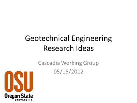 Geotechnical Engineering Research Ideas Cascadia Working Group 05/15/2012.