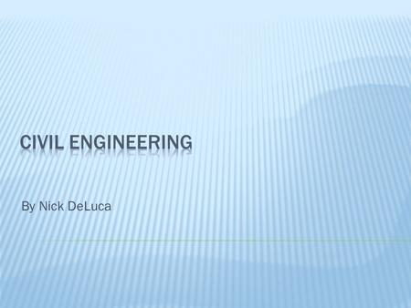 By Nick DeLuca.  It is one of the oldest engineering disciplines  Focuses on the design, construction and maintenance of infrastructure.