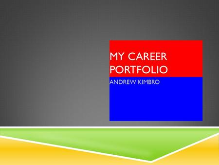 MY CAREER PORTFOLIO ANDREW KIMBRO. HIGH SCOOL PLAN 9th GRADE10th GRADE11th GRADE12th GRADE Math/Math/geometryMath/Algebra IIMath/Pre-Calculus English/AdvancedEnglish/HonorsEnglish.