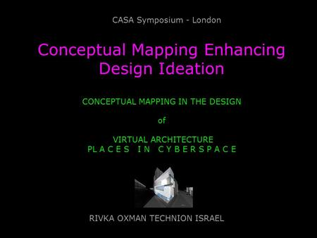 Conceptual Mapping Enhancing Design Ideation CONCEPTUAL MAPPING IN THE DESIGN of VIRTUAL ARCHITECTURE PL A C E S I N C Y B E R S P A C E RIVKA OXMAN TECHNION.