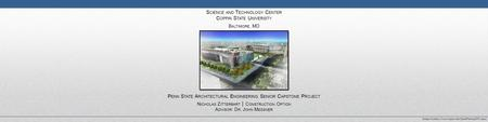 S CIENCE AND T ECHNOLOGY C ENTER C OPPIN S TATE U NIVERSITY B ALTIMORE, MD P ENN S TATE A RCHITECTURAL E NGINEERING S ENIOR C APSTONE P ROJECT N ICHOLAS.