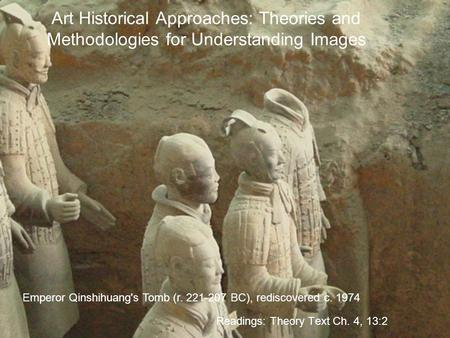 Art Historical Approaches: Theories and Methodologies for Understanding Images Readings: Theory Text Ch. 4, 13:2 Emperor Qinshihuang's Tomb (r. 221-207.