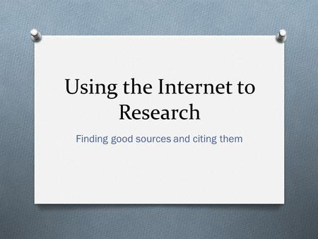 Using the Internet to Research Finding good sources and citing them.