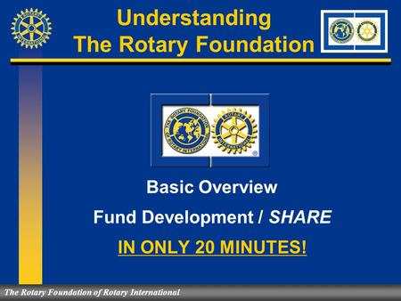 Understanding The Rotary Foundation Basic Overview Fund Development / SHARE IN ONLY 20 MINUTES! The Rotary Foundation of Rotary International.