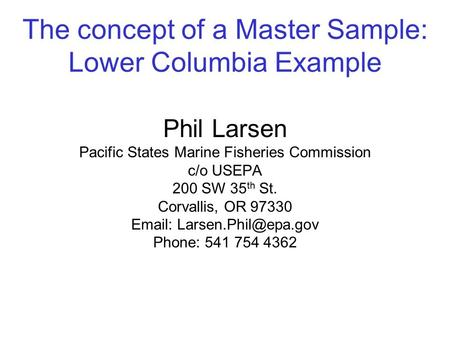 The concept of a Master Sample: Lower Columbia Example Phil Larsen Pacific States Marine Fisheries Commission c/o USEPA 200 SW 35 th St. Corvallis, OR.