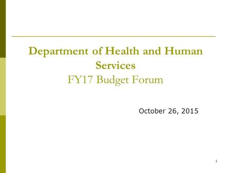 1 Department of Health and Human Services FY17 Budget Forum October 26, 2015.