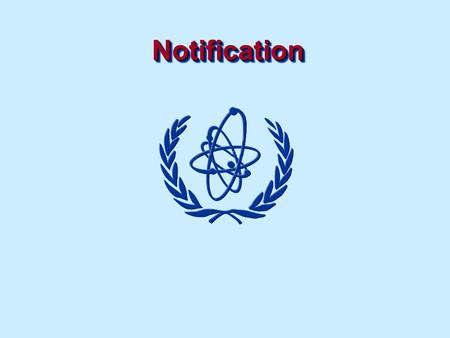 NotificationNotification. Notification Objectives To understand the need for the Regulatory Authority to identify and locate radiation sources through.