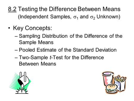 8.2 Testing the Difference Between Means (Independent Samples,  1 and  2 Unknown) Key Concepts: –Sampling Distribution of the Difference of the Sample.
