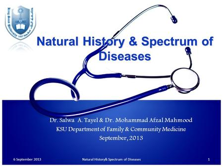 Natural History & Spectrum of Diseases 6 September 20131Natural History& Spectrum of Diseases Dr. Salwa A. Tayel & Dr. Mohammad Afzal Mahmood KSU Department.
