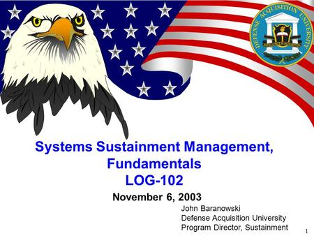 1 November 6, 2003 Systems Sustainment Management, Fundamentals LOG-102 John Baranowski Defense Acquisition University Program Director, Sustainment.