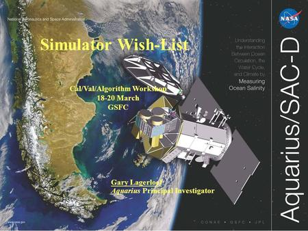 Simulator Wish-List Gary Lagerloef Aquarius Principal Investigator Cal/Val/Algorithm Workshop 18-20 March GSFC.