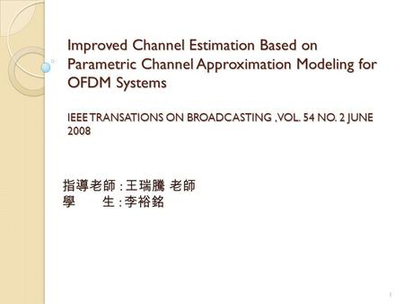 Improved Channel Estimation Based on Parametric Channel Approximation Modeling for OFDM Systems IEEE TRANSATIONS ON BROADCASTING, VOL. 54 NO. 2 JUNE 2008.