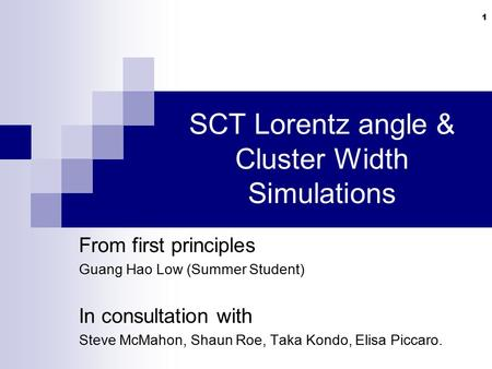 1 SCT Lorentz angle & Cluster Width Simulations From first principles Guang Hao Low (Summer Student) In consultation with Steve McMahon, Shaun Roe, Taka.