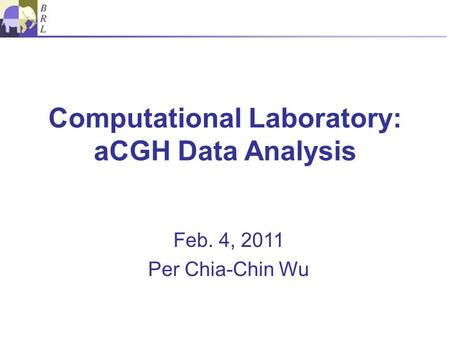 Computational Laboratory: aCGH Data Analysis Feb. 4, 2011 Per Chia-Chin Wu.