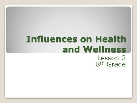 Influences on Health and Wellness Lesson 2 8 th Grade.