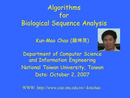 Algorithms for Biological Sequence Analysis Kun-Mao Chao ( 趙坤茂 ) Department of Computer Science and Information Engineering National Taiwan University,