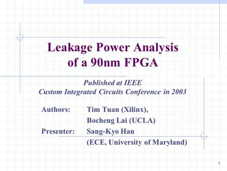 1 Leakage Power Analysis of a 90nm FPGA Authors: Tim Tuan (Xilinx), Bocheng Lai (UCLA) Presenter: Sang-Kyo Han (ECE, University of Maryland) Published.
