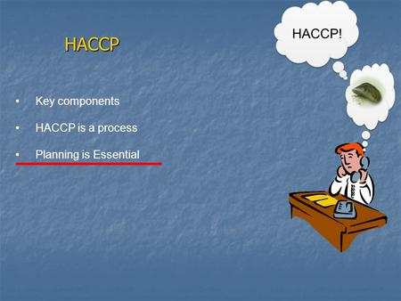 HACCP HACCP! Key components HACCP is a process Planning is Essential.