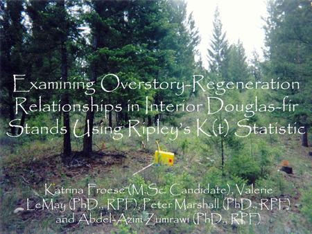 Examining Overstory-Regeneration Relationships in Interior Douglas-fir Stands Using Ripley's K(t) Statistic Katrina Froese (M.Sc. Candidate), Valerie LeMay.