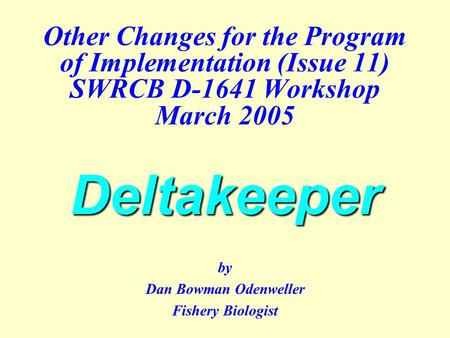 Deltakeeper Other Changes for the Program of Implementation (Issue 11) SWRCB D-1641 Workshop March 2005 Deltakeeper by Dan Bowman Odenweller Fishery Biologist.