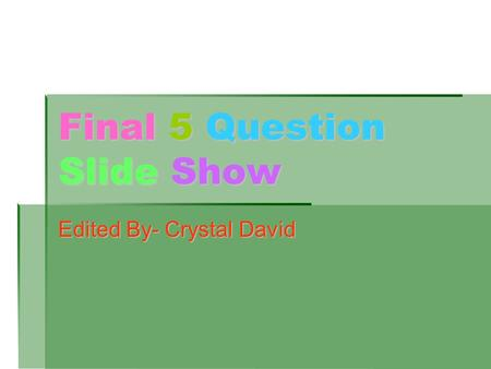 Final 5 Question Slide Show Edited By- Crystal David.