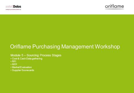 Oriflame Purchasing Management Workshop Module 5 – Sourcing Process Stages Cost & Cash Data gathering RFI RFP Market Evaluation Supplier Scorecards.