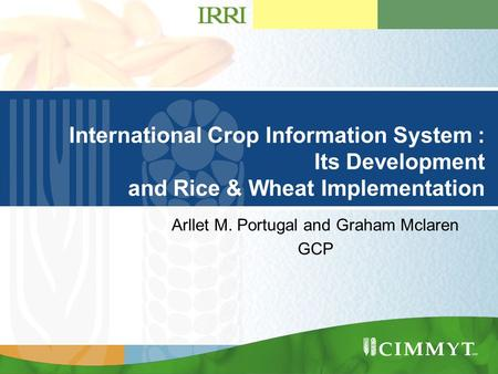Presentation Title Goes Here …presentation subtitle. International Crop Information System : Its Development and Rice & Wheat Implementation Arllet M.