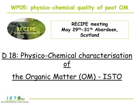 RECIPE meeting May 29 th -31 th Aberdeen, Scotland WP05: physico-chemical quality of peat OM D 18: Physico-Chemical characterisation of the Organic Matter.