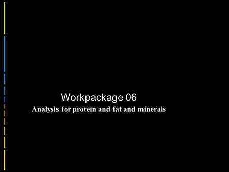 Workpackage 06 Analysis for protein and fat and minerals.