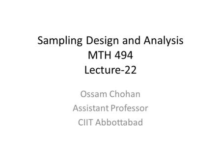 Sampling Design and Analysis MTH 494 Lecture-22 Ossam Chohan Assistant Professor CIIT Abbottabad.