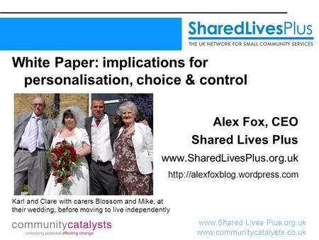 Www.Shared Lives Plus.org.uk www.communitycatalysts.co.uk White Paper: implications for personalisation, choice & control Alex Fox, CEO Shared Lives Plus.
