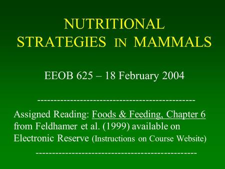 NUTRITIONAL STRATEGIES IN MAMMALS EEOB 625 – 18 February 2004 ------------------------------------------------ Assigned Reading: Foods & Feeding, Chapter.
