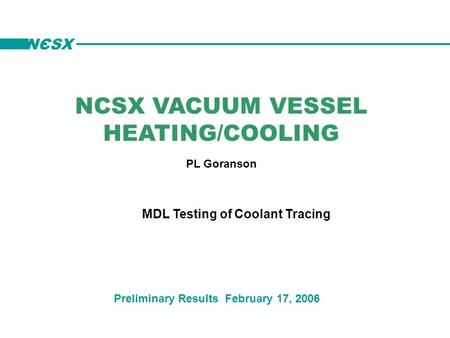 NCSX VACUUM VESSEL HEATING/COOLING PL Goranson Preliminary Results February 17, 2006 MDL Testing of Coolant Tracing NCSX.