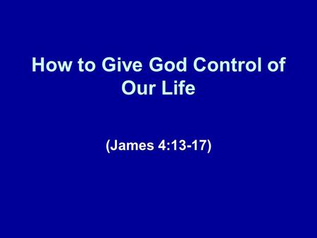 How to Give God Control of Our Life (James 4:13-17)