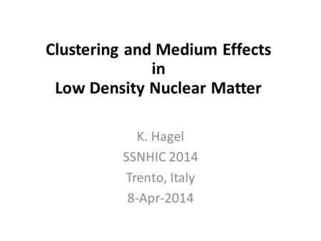 In-Medium Cluster Binding Energies and Mott Points in Low Density Nuclear Matter K. Hagel SSNHIC 2014 Trento, Italy 8-Apr-2014 Clustering and Medium Effects.