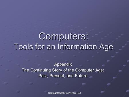 Copyright © 2003 by Prentice Hall Computers: Tools for an Information Age Appendix The Continuing Story of the Computer Age: Past, Present, and Future.