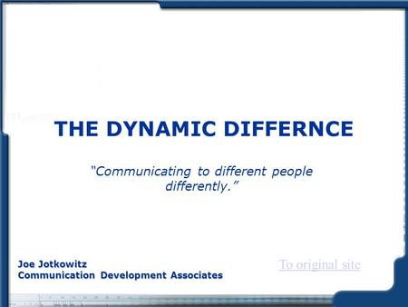 "THE DYNAMIC DIFFERNCE ""Communicating to different people differently."" Joe Jotkowitz Communication Development Associates To original site."