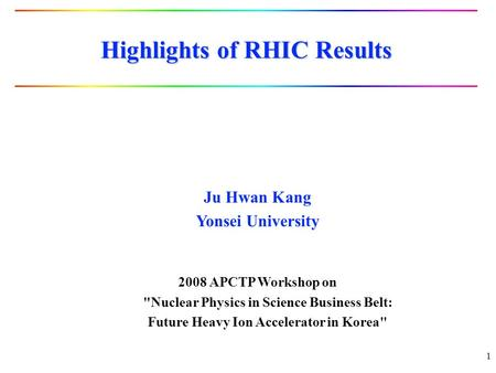 1 Highlights of RHIC Results Ju Hwan Kang Yonsei University 2008 APCTP Workshop on Nuclear Physics in Science Business Belt: Future Heavy Ion Accelerator.