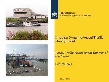 10 juni 2011 Impulse Dynamic Vessel Traffic Management Vessel Traffic Management Centres of the future Cas Willems.