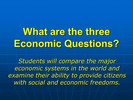 What are the three Economic Questions? Students will compare the major economic systems in the world and examine their ability to provide citizens with.