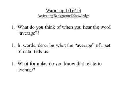 "Warm up 1/16/13 Activating Background Knowledge 1.What do you think of when you hear the word ""average""? 1.In words, describe what the ""average"" of a set."