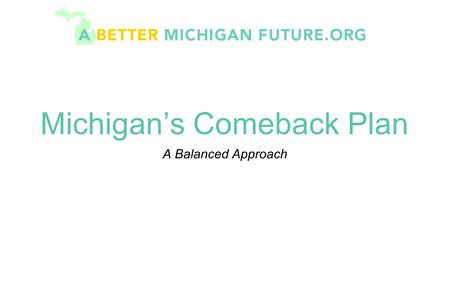 Michigan's Comeback Plan A Balanced Approach. The Current Problem Since 2001, Michigan has experienced cumulative projected deficits in excess of $10.
