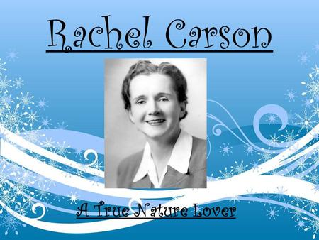 Rachel Carson A True Nature Lover. Childhood oBorn on May 27, 1907 in Springdale, Pennsylvania oHer mother taught her to love nature and writing at an.