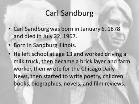 Carl Sandburg Carl Sandburg was born in January 6, 1878 and died in July 22, 1967. Born in Sandburg Illinois. He left school at age 13 and worked driving.