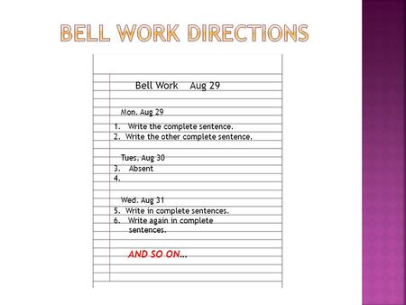Bell Work Mon. Aug 29 Aug 29 1. Write the complete sentence. 2. Write the other complete sentence. Tues, Aug 30 3.Absent 4. Wed. Aug 31 5. Write in complete.